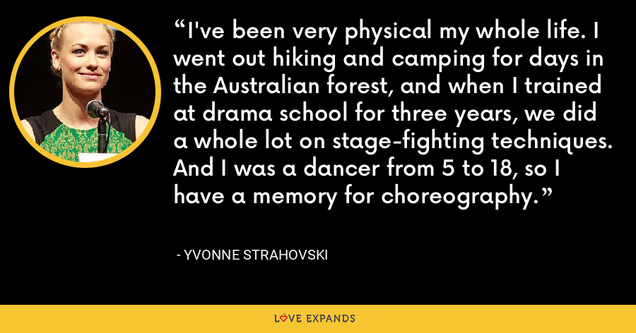 I've been very physical my whole life. I went out hiking and camping for days in the Australian forest, and when I trained at drama school for three years, we did a whole lot on stage-fighting techniques. And I was a dancer from 5 to 18, so I have a memory for choreography. - Yvonne Strahovski