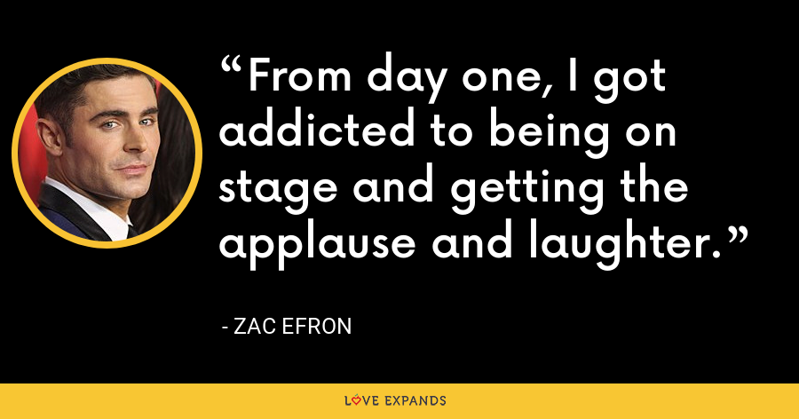 From day one, I got addicted to being on stage and getting the applause and laughter. - Zac Efron