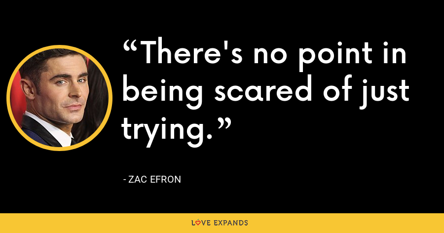 There's no point in being scared of just trying. - Zac Efron