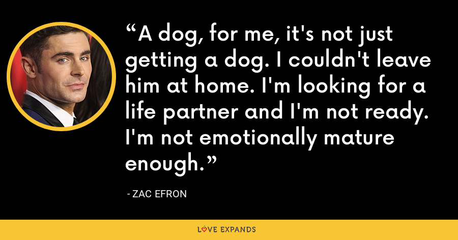 A dog, for me, it's not just getting a dog. I couldn't leave him at home. I'm looking for a life partner and I'm not ready. I'm not emotionally mature enough. - Zac Efron