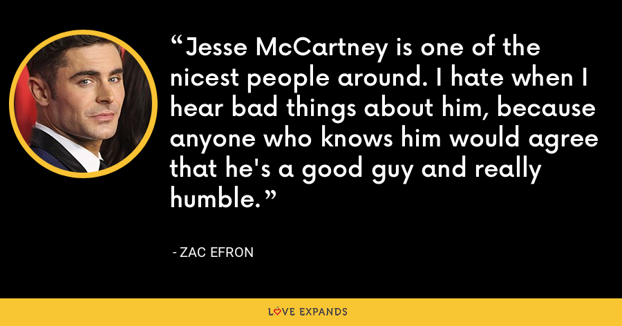 Jesse McCartney is one of the nicest people around. I hate when I hear bad things about him, because anyone who knows him would agree that he's a good guy and really humble. - Zac Efron