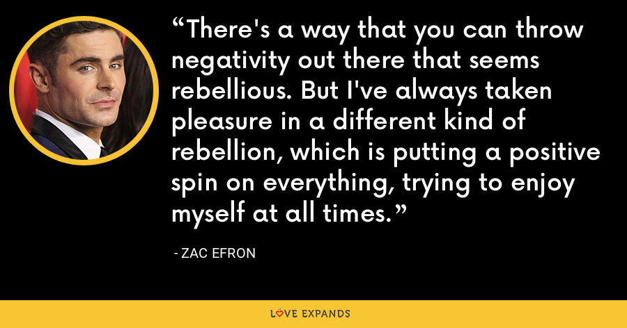 There's a way that you can throw negativity out there that seems rebellious. But I've always taken pleasure in a different kind of rebellion, which is putting a positive spin on everything, trying to enjoy myself at all times. - Zac Efron