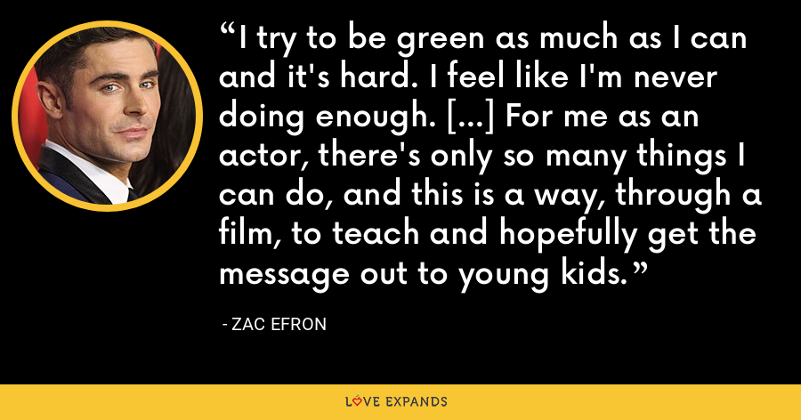 I try to be green as much as I can and it's hard. I feel like I'm never doing enough. [...] For me as an actor, there's only so many things I can do, and this is a way, through a film, to teach and hopefully get the message out to young kids. - Zac Efron