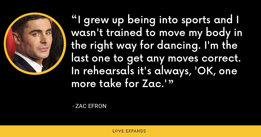 I grew up being into sports and I wasn't trained to move my body in the right way for dancing. I'm the last one to get any moves correct. In rehearsals it's always, 'OK, one more take for Zac.' - Zac Efron