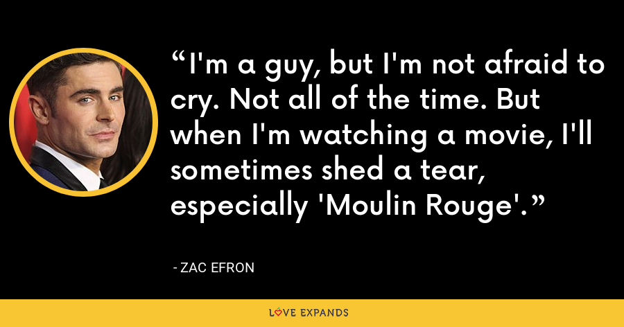 I'm a guy, but I'm not afraid to cry. Not all of the time. But when I'm watching a movie, I'll sometimes shed a tear, especially 'Moulin Rouge'. - Zac Efron