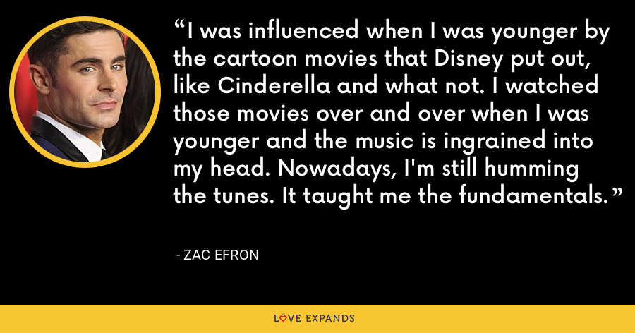 I was influenced when I was younger by the cartoon movies that Disney put out, like Cinderella and what not. I watched those movies over and over when I was younger and the music is ingrained into my head. Nowadays, I'm still humming the tunes. It taught me the fundamentals. - Zac Efron
