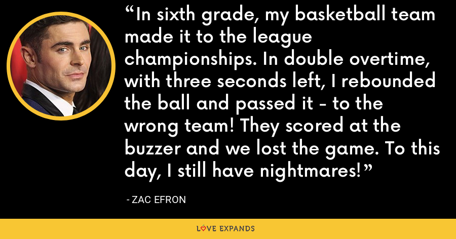 In sixth grade, my basketball team made it to the league championships. In double overtime, with three seconds left, I rebounded the ball and passed it - to the wrong team! They scored at the buzzer and we lost the game. To this day, I still have nightmares! - Zac Efron