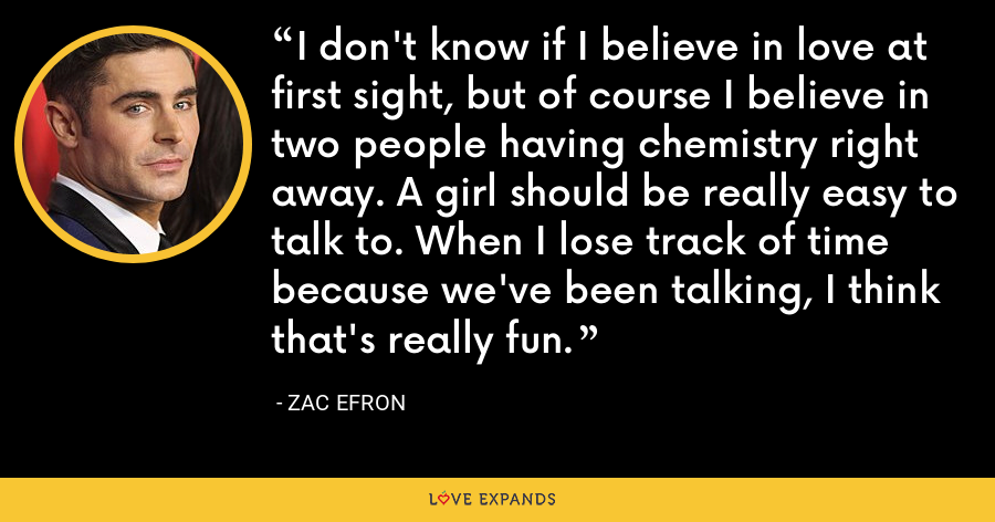 I don't know if I believe in love at first sight, but of course I believe in two people having chemistry right away. A girl should be really easy to talk to. When I lose track of time because we've been talking, I think that's really fun. - Zac Efron