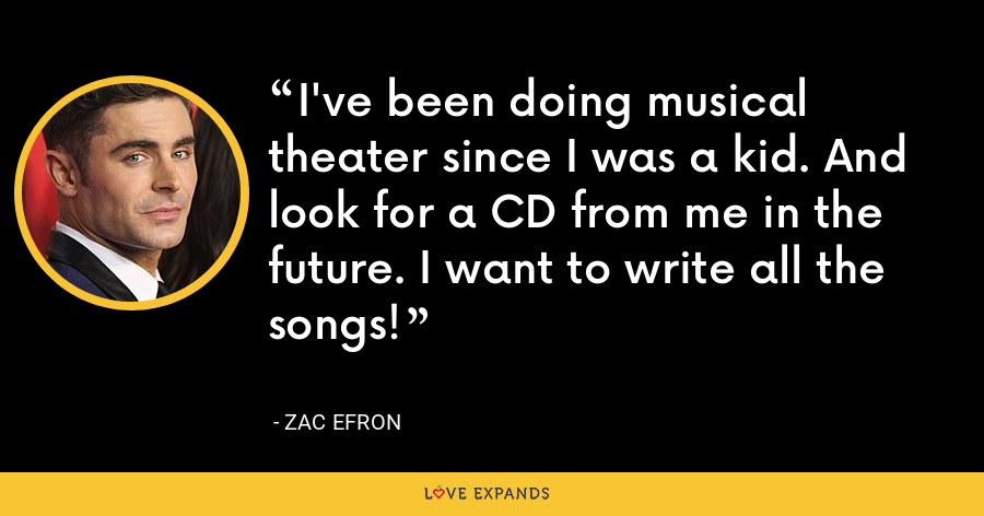 I've been doing musical theater since I was a kid. And look for a CD from me in the future. I want to write all the songs! - Zac Efron