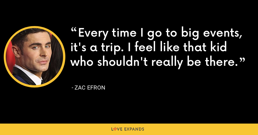 Every time I go to big events, it's a trip. I feel like that kid who shouldn't really be there. - Zac Efron