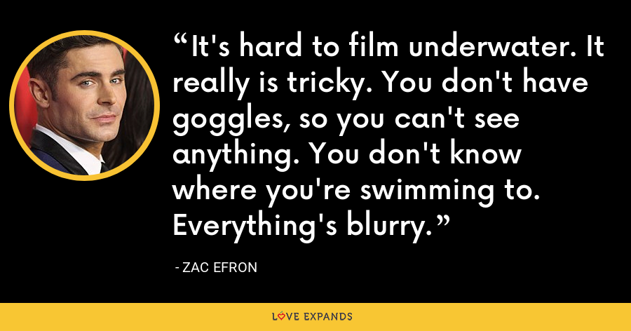 It's hard to film underwater. It really is tricky. You don't have goggles, so you can't see anything. You don't know where you're swimming to. Everything's blurry. - Zac Efron