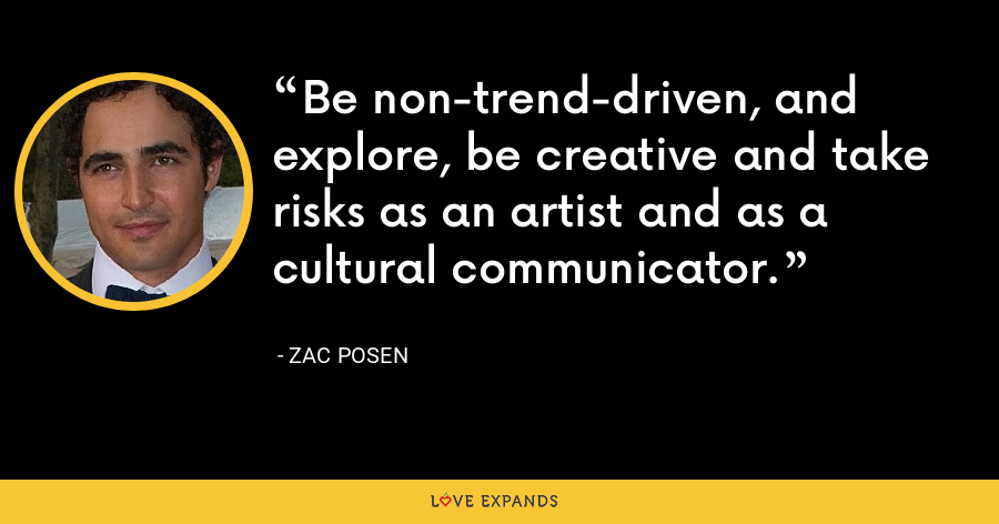 Be non-trend-driven, and explore, be creative and take risks as an artist and as a cultural communicator. - Zac Posen