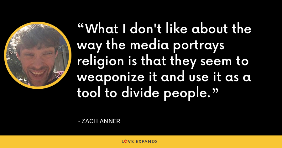 What I don't like about the way the media portrays religion is that they seem to weaponize it and use it as a tool to divide people. - Zach Anner