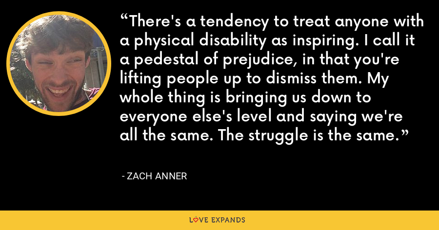 There's a tendency to treat anyone with a physical disability as inspiring. I call it a pedestal of prejudice, in that you're lifting people up to dismiss them. My whole thing is bringing us down to everyone else's level and saying we're all the same. The struggle is the same. - Zach Anner