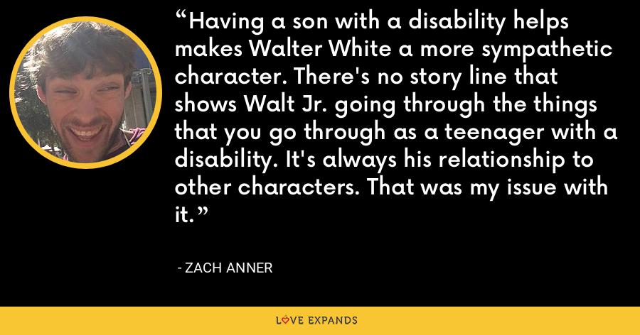 Having a son with a disability helps makes Walter White a more sympathetic character. There's no story line that shows Walt Jr. going through the things that you go through as a teenager with a disability. It's always his relationship to other characters. That was my issue with it. - Zach Anner