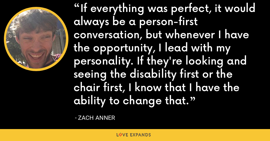 If everything was perfect, it would always be a person-first conversation, but whenever I have the opportunity, I lead with my personality. If they're looking and seeing the disability first or the chair first, I know that I have the ability to change that. - Zach Anner
