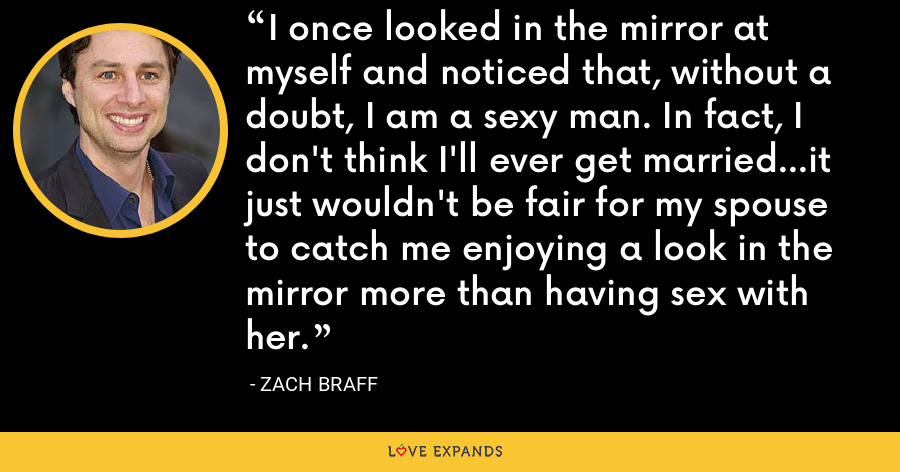 I once looked in the mirror at myself and noticed that, without a doubt, I am a sexy man. In fact, I don't think I'll ever get married...it just wouldn't be fair for my spouse to catch me enjoying a look in the mirror more than having sex with her. - Zach Braff