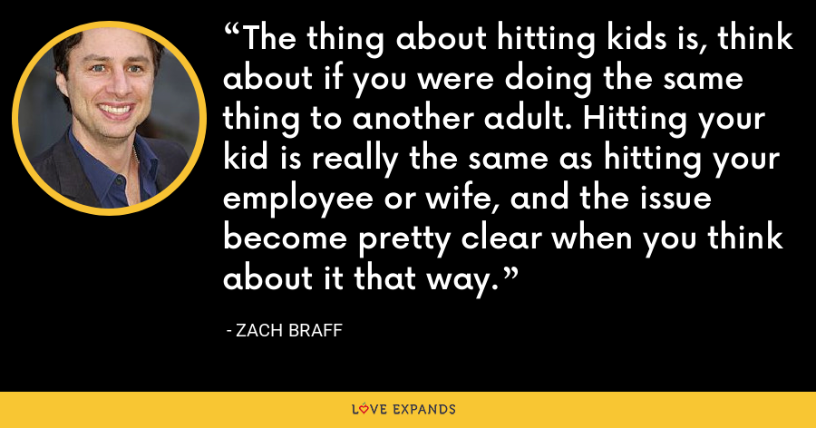 The thing about hitting kids is, think about if you were doing the same thing to another adult. Hitting your kid is really the same as hitting your employee or wife, and the issue become pretty clear when you think about it that way. - Zach Braff