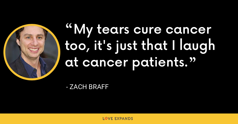 My tears cure cancer too, it's just that I laugh at cancer patients. - Zach Braff