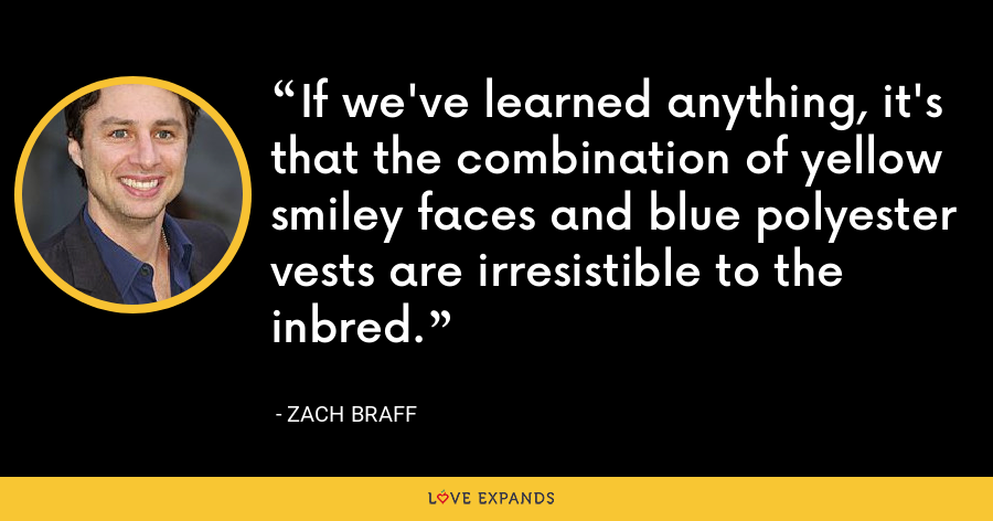 If we've learned anything, it's that the combination of yellow smiley faces and blue polyester vests are irresistible to the inbred. - Zach Braff
