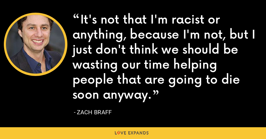 It's not that I'm racist or anything, because I'm not, but I just don't think we should be wasting our time helping people that are going to die soon anyway. - Zach Braff