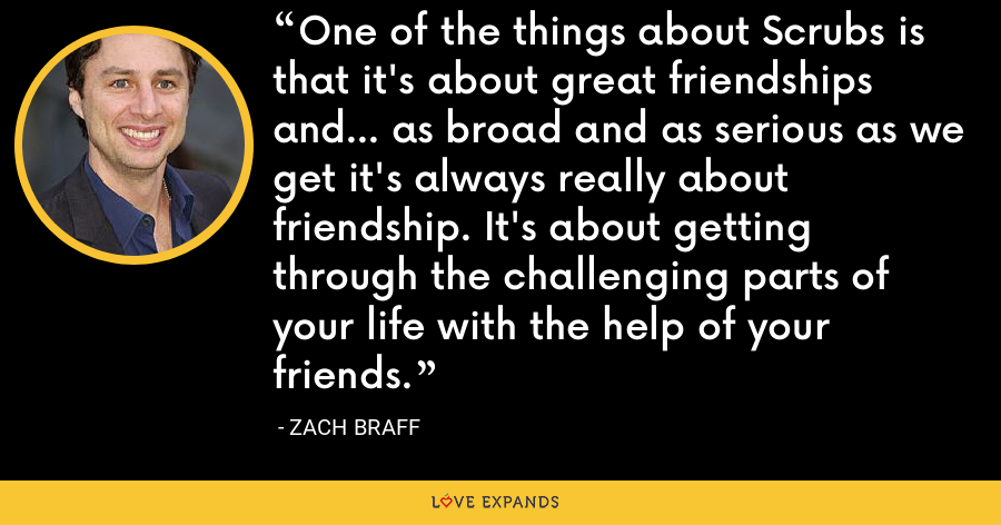 One of the things about Scrubs is that it's about great friendships and... as broad and as serious as we get it's always really about friendship. It's about getting through the challenging parts of your life with the help of your friends. - Zach Braff