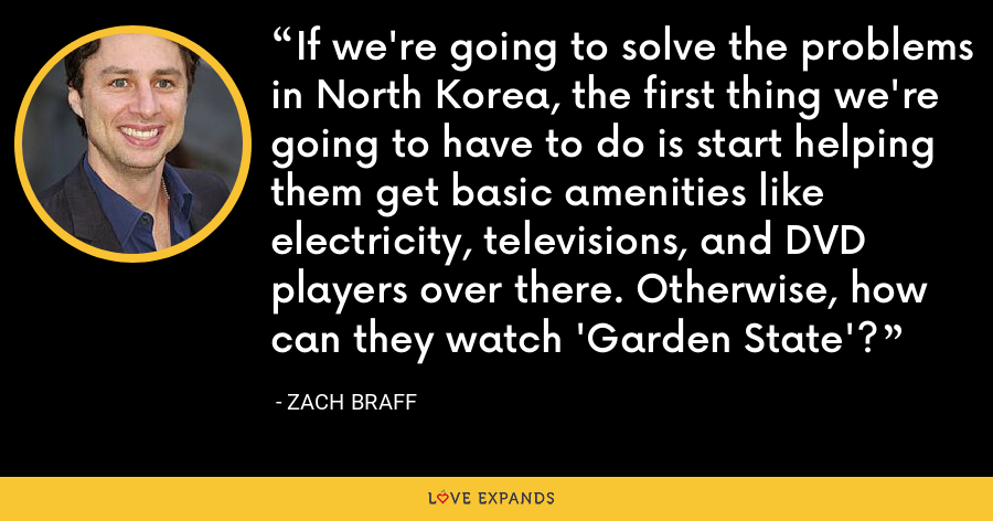 If we're going to solve the problems in North Korea, the first thing we're going to have to do is start helping them get basic amenities like electricity, televisions, and DVD players over there. Otherwise, how can they watch 'Garden State'? - Zach Braff