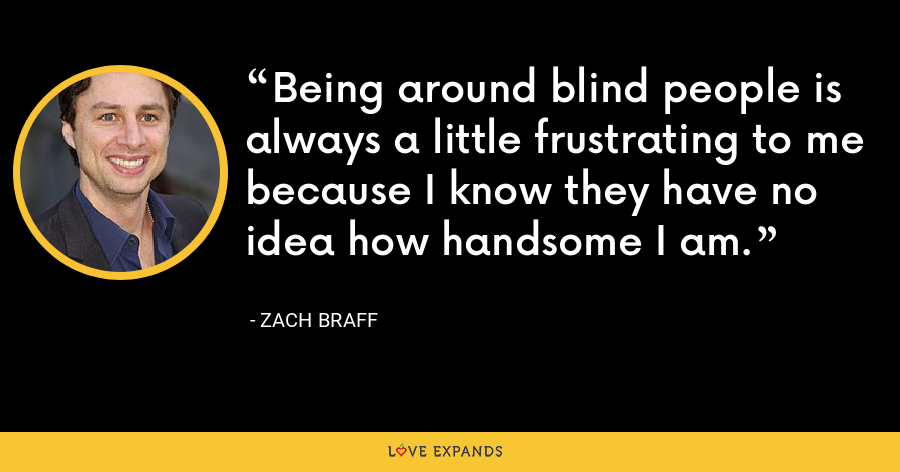 Being around blind people is always a little frustrating to me because I know they have no idea how handsome I am. - Zach Braff