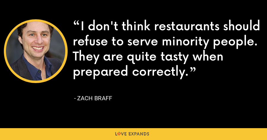 I don't think restaurants should refuse to serve minority people. They are quite tasty when prepared correctly. - Zach Braff