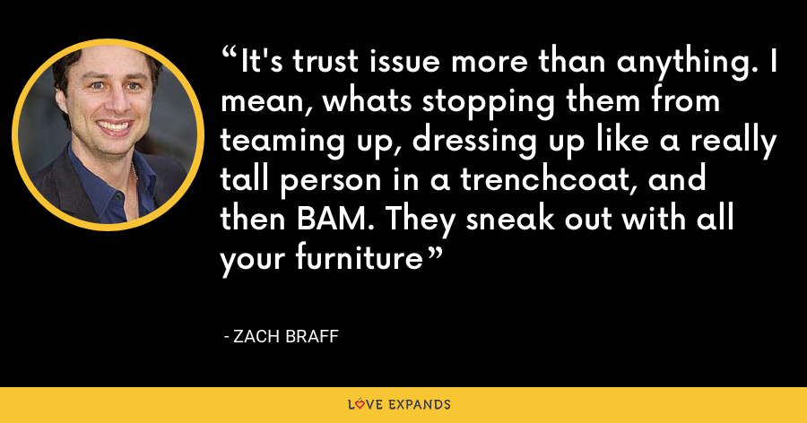 It's trust issue more than anything. I mean, whats stopping them from teaming up, dressing up like a really tall person in a trenchcoat, and then BAM. They sneak out with all your furniture - Zach Braff
