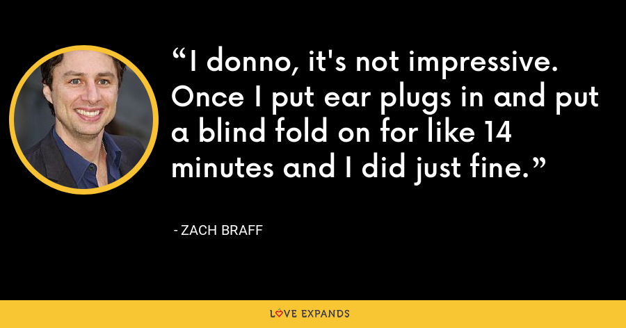 I donno, it's not impressive. Once I put ear plugs in and put a blind fold on for like 14 minutes and I did just fine. - Zach Braff