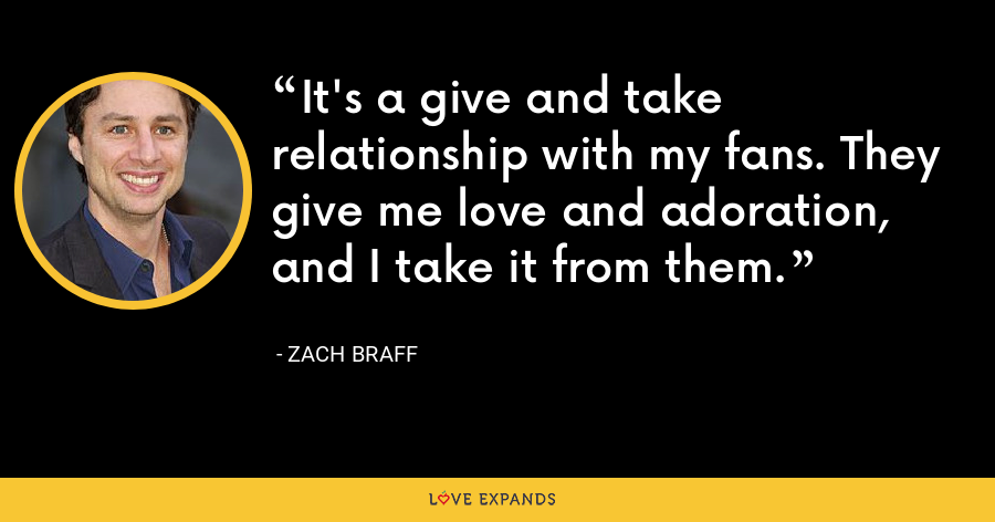 It's a give and take relationship with my fans. They give me love and adoration, and I take it from them. - Zach Braff