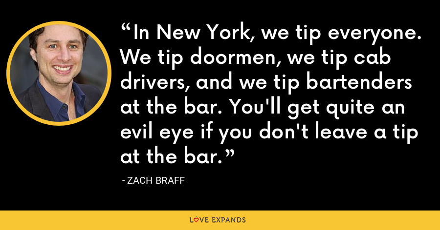 In New York, we tip everyone. We tip doormen, we tip cab drivers, and we tip bartenders at the bar. You'll get quite an evil eye if you don't leave a tip at the bar. - Zach Braff
