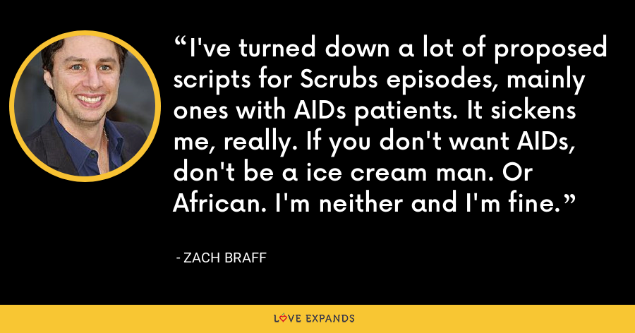I've turned down a lot of proposed scripts for Scrubs episodes, mainly ones with AIDs patients. It sickens me, really. If you don't want AIDs, don't be a ice cream man. Or African. I'm neither and I'm fine. - Zach Braff