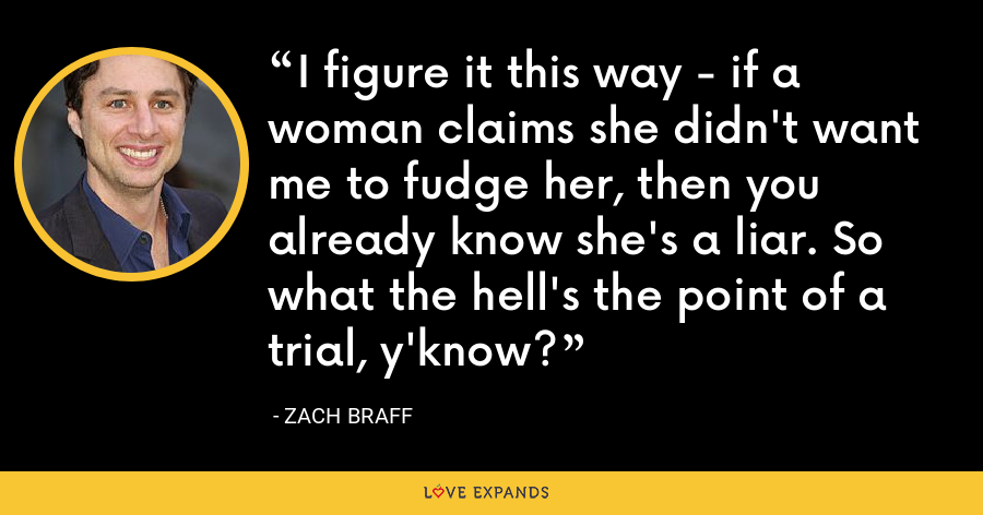 I figure it this way - if a woman claims she didn't want me to fudge her, then you already know she's a liar. So what the hell's the point of a trial, y'know? - Zach Braff