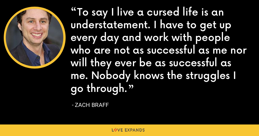 To say I live a cursed life is an understatement. I have to get up every day and work with people who are not as successful as me nor will they ever be as successful as me. Nobody knows the struggles I go through. - Zach Braff