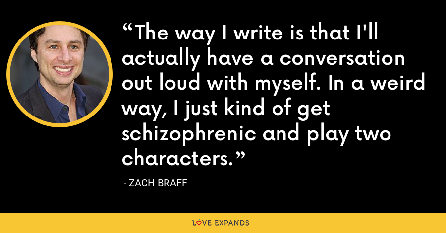 The way I write is that I'll actually have a conversation out loud with myself. In a weird way, I just kind of get schizophrenic and play two characters. - Zach Braff