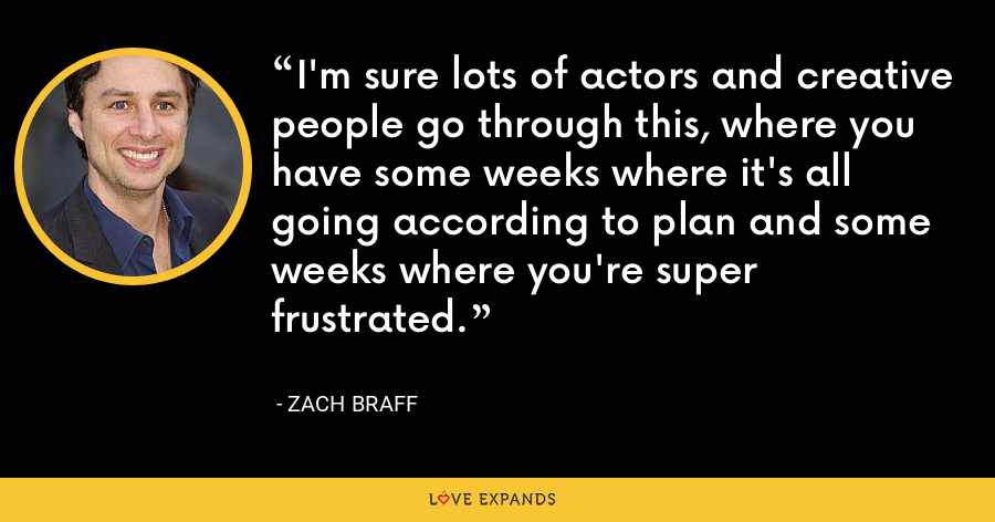I'm sure lots of actors and creative people go through this, where you have some weeks where it's all going according to plan and some weeks where you're super frustrated. - Zach Braff