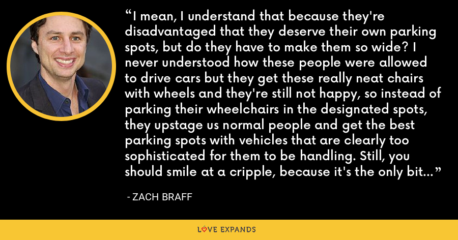I mean, I understand that because they're disadvantaged that they deserve their own parking spots, but do they have to make them so wide? I never understood how these people were allowed to drive cars but they get these really neat chairs with wheels and they're still not happy, so instead of parking their wheelchairs in the designated spots, they upstage us normal people and get the best parking spots with vehicles that are clearly too sophisticated for them to be handling. Still, you should smile at a cripple, because it's the only bit of happiness they'll ever have. - Zach Braff