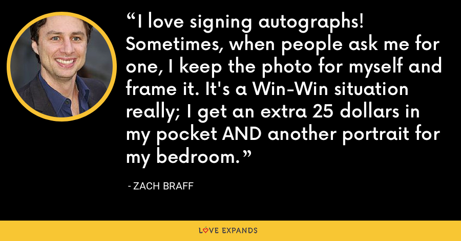 I love signing autographs! Sometimes, when people ask me for one, I keep the photo for myself and frame it. It's a Win-Win situation really; I get an extra 25 dollars in my pocket AND another portrait for my bedroom. - Zach Braff