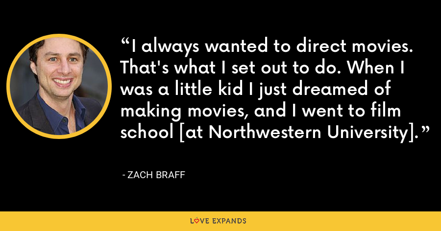 I always wanted to direct movies. That's what I set out to do. When I was a little kid I just dreamed of making movies, and I went to film school [at Northwestern University]. - Zach Braff