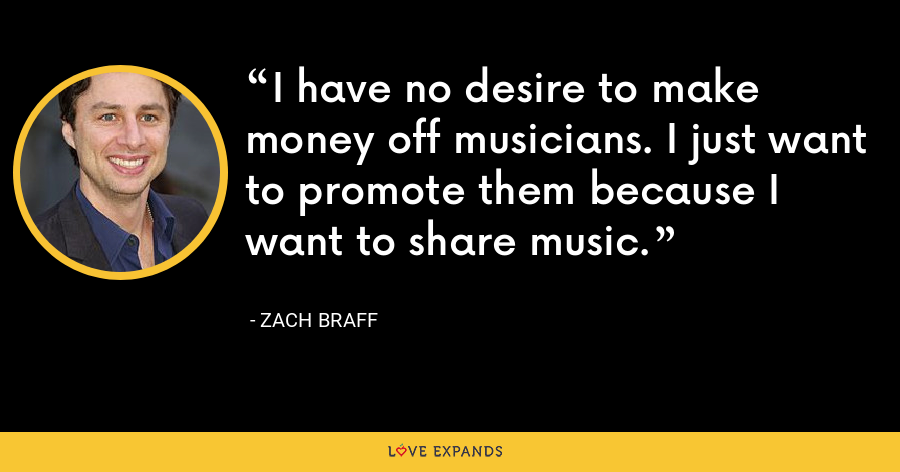 I have no desire to make money off musicians. I just want to promote them because I want to share music. - Zach Braff