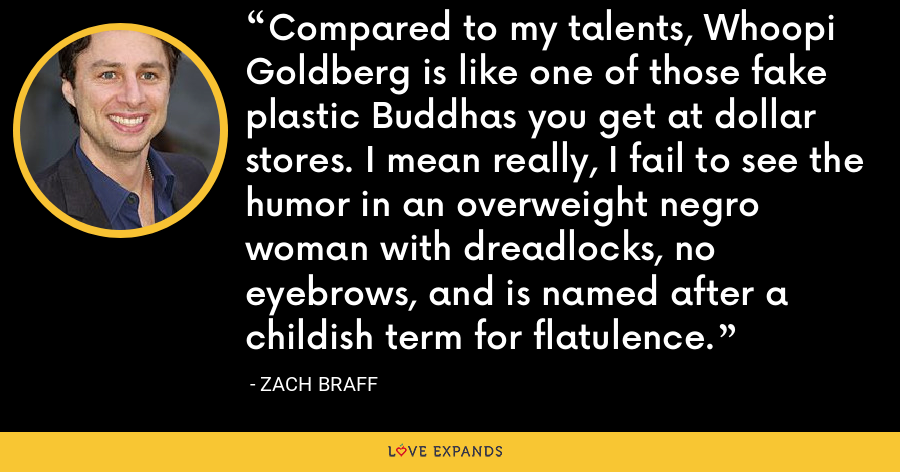 Compared to my talents, Whoopi Goldberg is like one of those fake plastic Buddhas you get at dollar stores. I mean really, I fail to see the humor in an overweight negro woman with dreadlocks, no eyebrows, and is named after a childish term for flatulence. - Zach Braff
