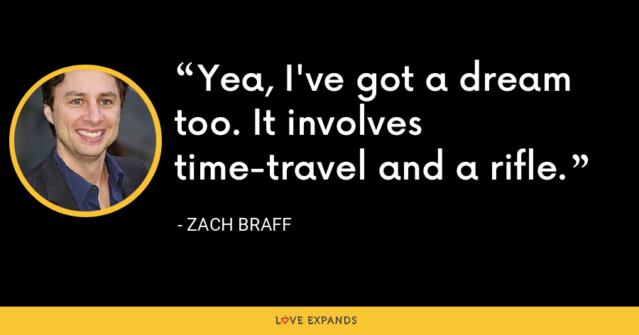 Yea, I've got a dream too. It involves time-travel and a rifle. - Zach Braff