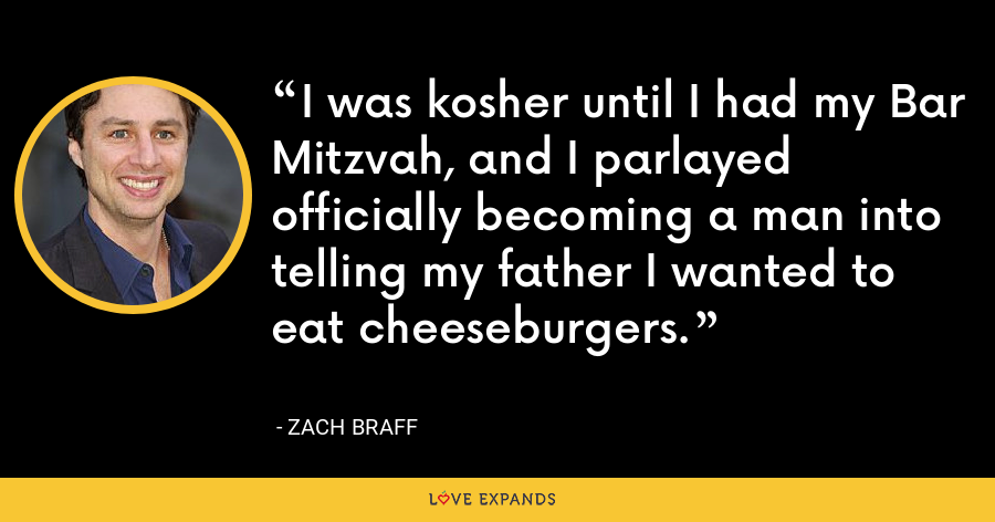 I was kosher until I had my Bar Mitzvah, and I parlayed officially becoming a man into telling my father I wanted to eat cheeseburgers. - Zach Braff