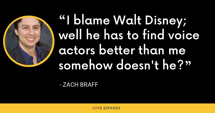 I blame Walt Disney; well he has to find voice actors better than me somehow doesn't he? - Zach Braff