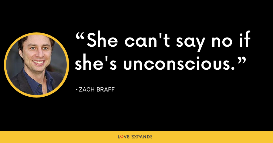 She can't say no if she's unconscious. - Zach Braff
