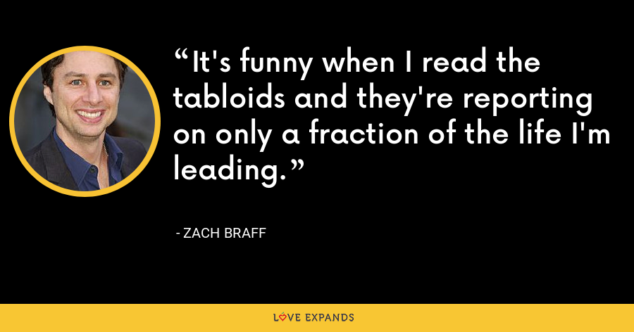 It's funny when I read the tabloids and they're reporting on only a fraction of the life I'm leading. - Zach Braff