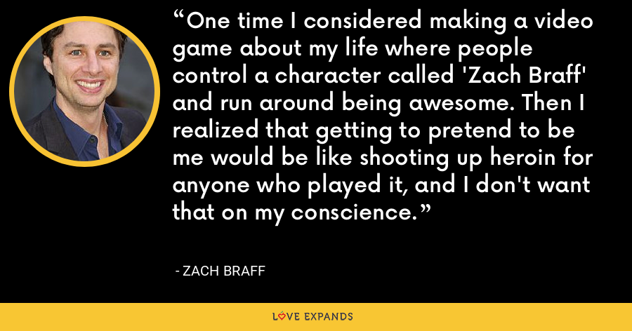 One time I considered making a video game about my life where people control a character called 'Zach Braff' and run around being awesome. Then I realized that getting to pretend to be me would be like shooting up heroin for anyone who played it, and I don't want that on my conscience. - Zach Braff
