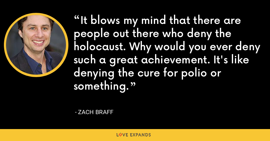 It blows my mind that there are people out there who deny the holocaust. Why would you ever deny such a great achievement. It's like denying the cure for polio or something. - Zach Braff